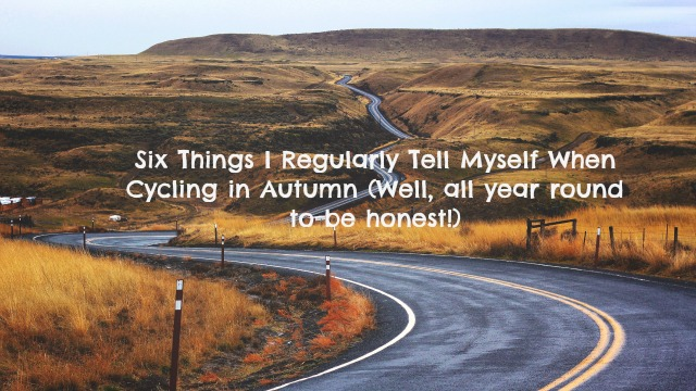 Six Things I Regularly Tell Myself Whilst Cycling in Autumn...